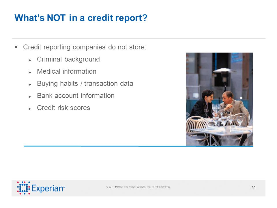 © 2011 Experian Information Solutions, Inc. All rights reserved. 20 Whats NOT in a credit report? Credit reporting companies do not store: Criminal ba