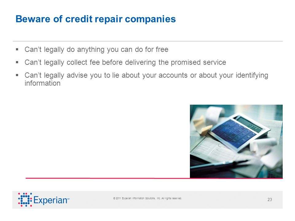 © 2011 Experian Information Solutions, Inc. All rights reserved. 23 Beware of credit repair companies Cant legally do anything you can do for free Can