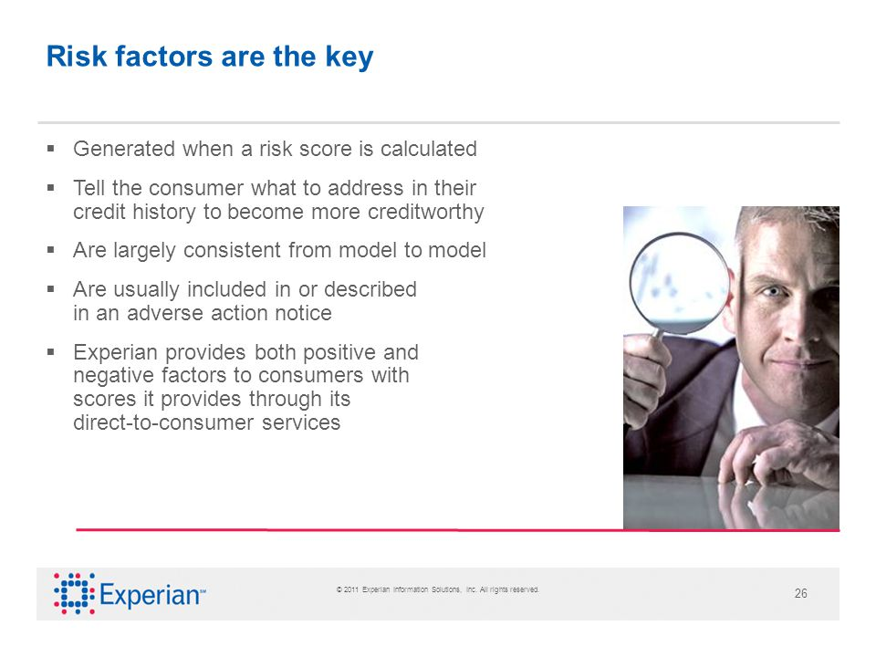 © 2011 Experian Information Solutions, Inc. All rights reserved. 26 Risk factors are the key Generated when a risk score is calculated Tell the consum