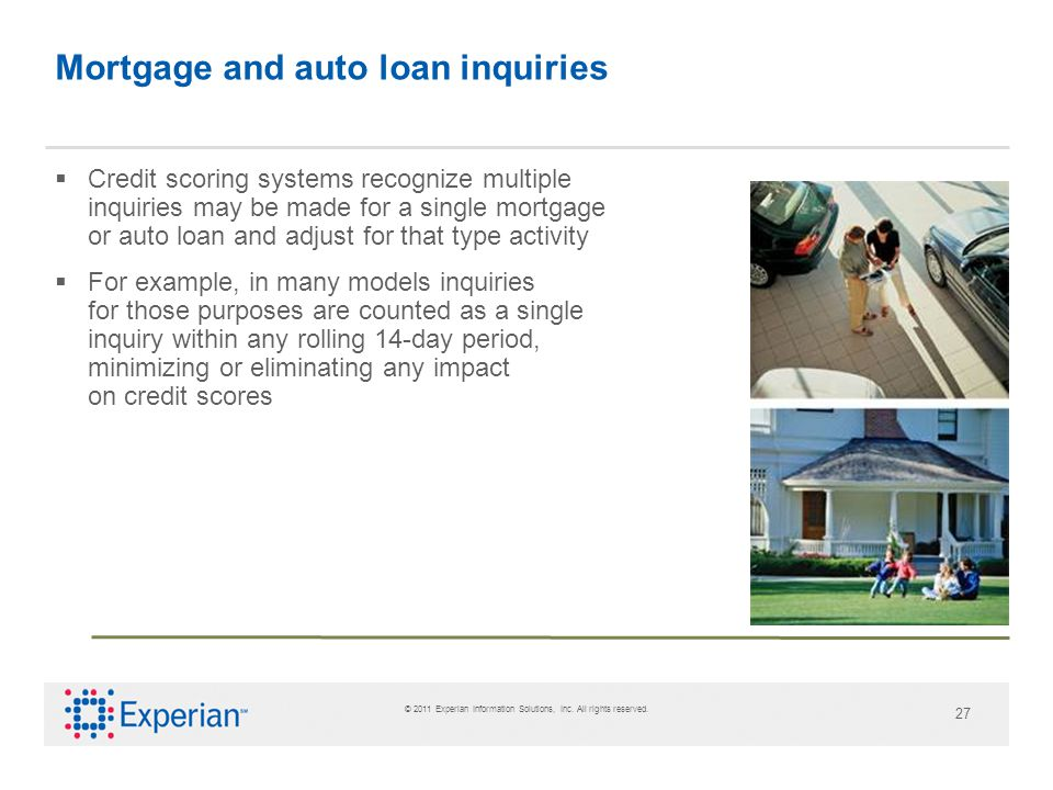 © 2011 Experian Information Solutions, Inc. All rights reserved. 27 Mortgage and auto loan inquiries Credit scoring systems recognize multiple inquiri