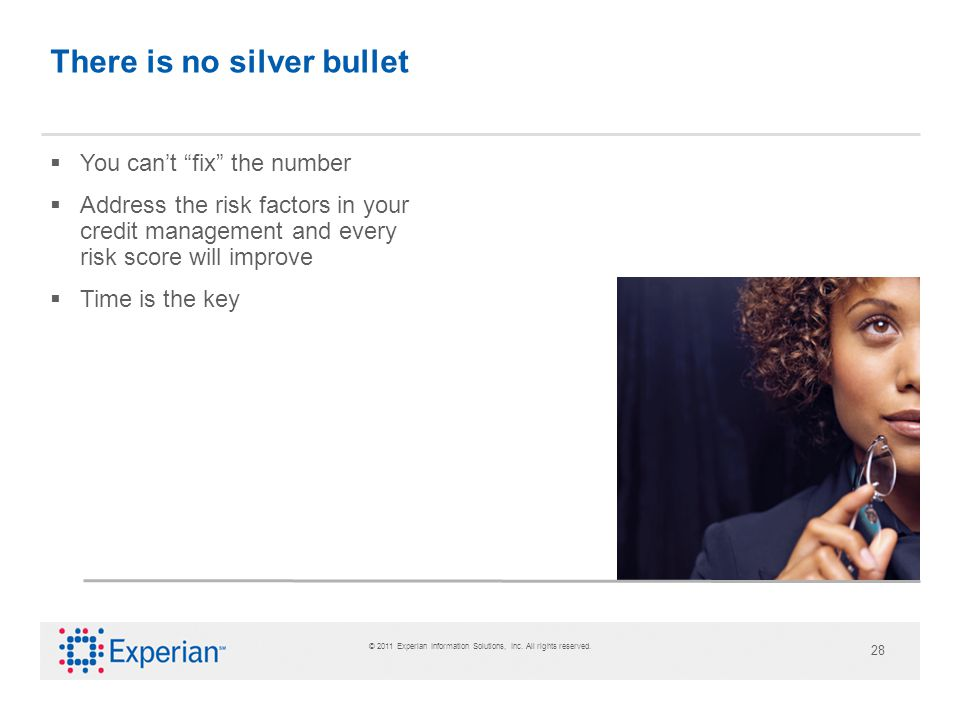 © 2011 Experian Information Solutions, Inc. All rights reserved. 28 There is no silver bullet You cant fix the number Address the risk factors in your