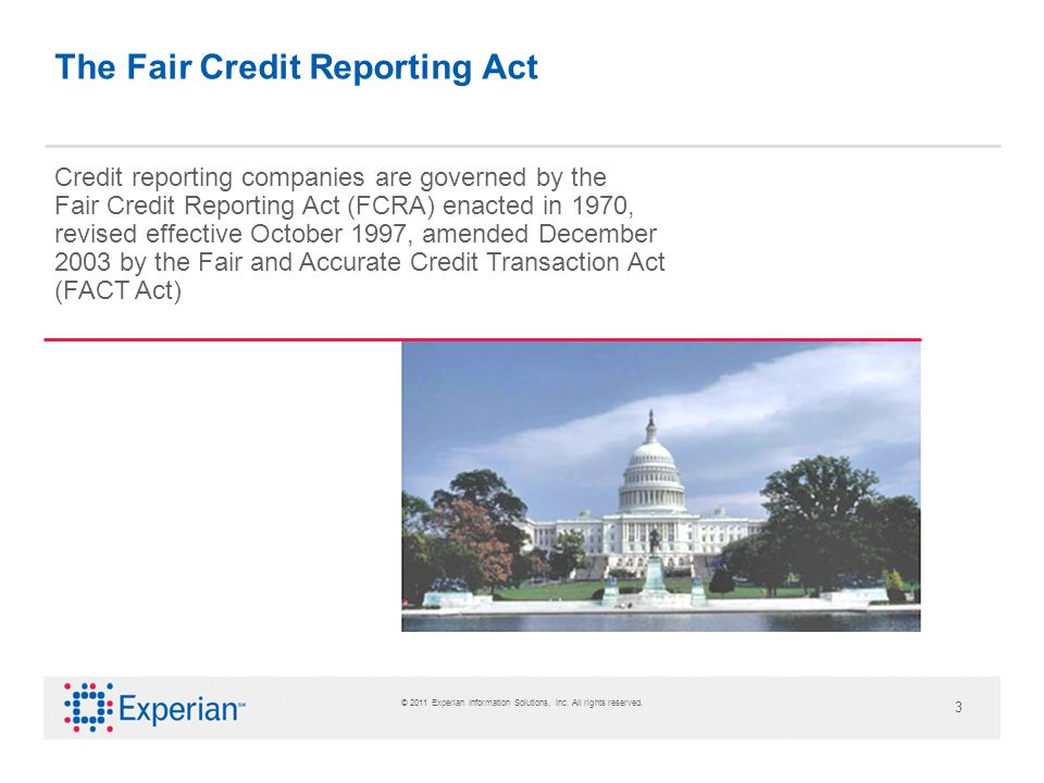 3 The Fair Credit Reporting Act Credit reporting companies are governed by the Fair Credit Reporting Act (FCRA) enacted in 1970, revised effective October 1997, amended December 2003 by the Fair and Accurate Credit Transaction Act (FACT Act)