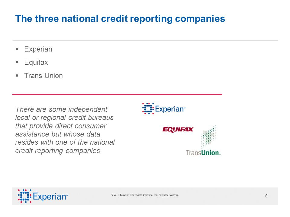 6 The three national credit reporting companies Experian Equifax Trans Union There are some independent local or regional credit bureaus that provide direct consumer assistance but whose data resides with one of the national credit reporting companies