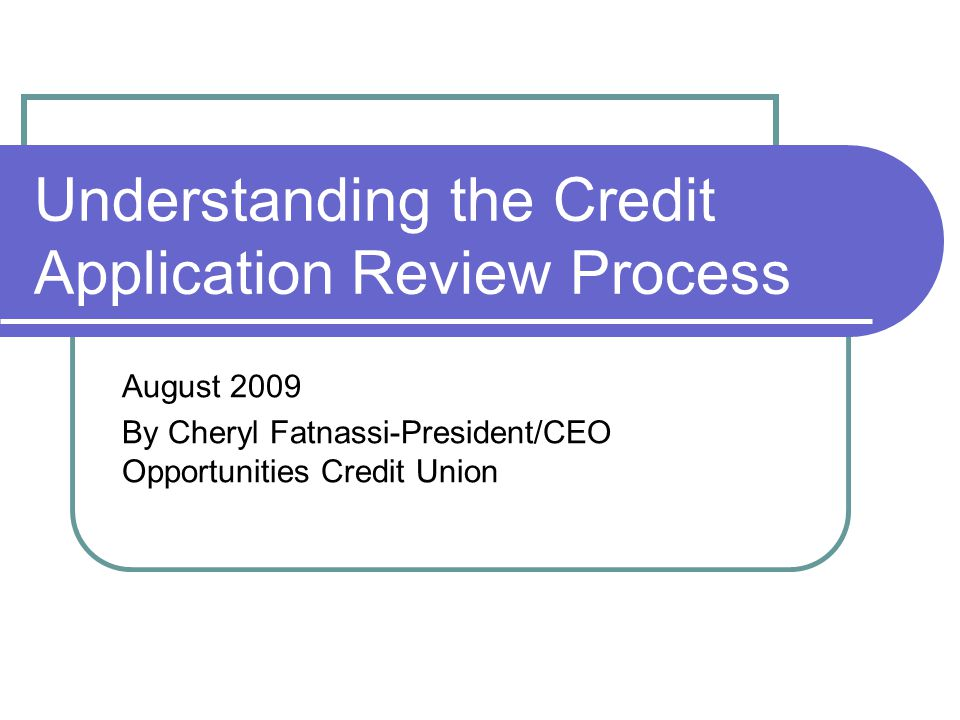 Understanding the Credit Application Review Process August 2009 By Cheryl Fatnassi-President/CEO Opportunities Credit Union