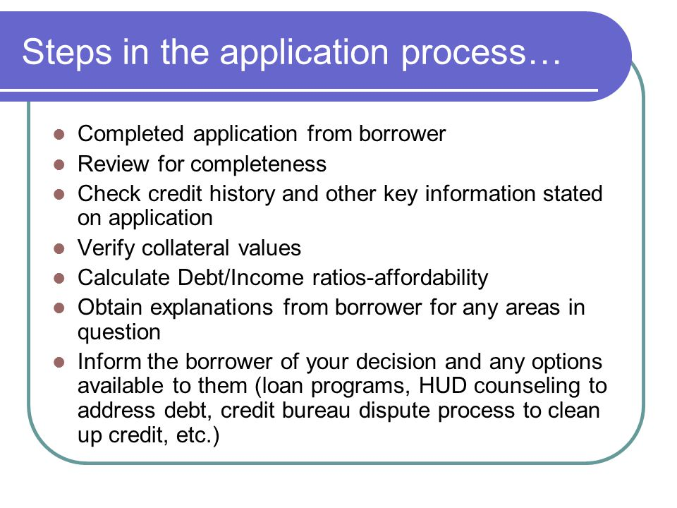 Steps in the application process… Completed application from borrower Review for completeness Check credit history and other key information stated on