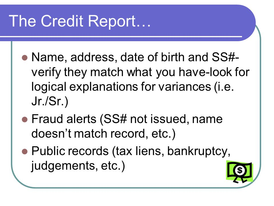 The Credit Report… Name, address, date of birth and SS#- verify they match what you have-look for logical explanations for variances (i.e. Jr./Sr.) Fr
