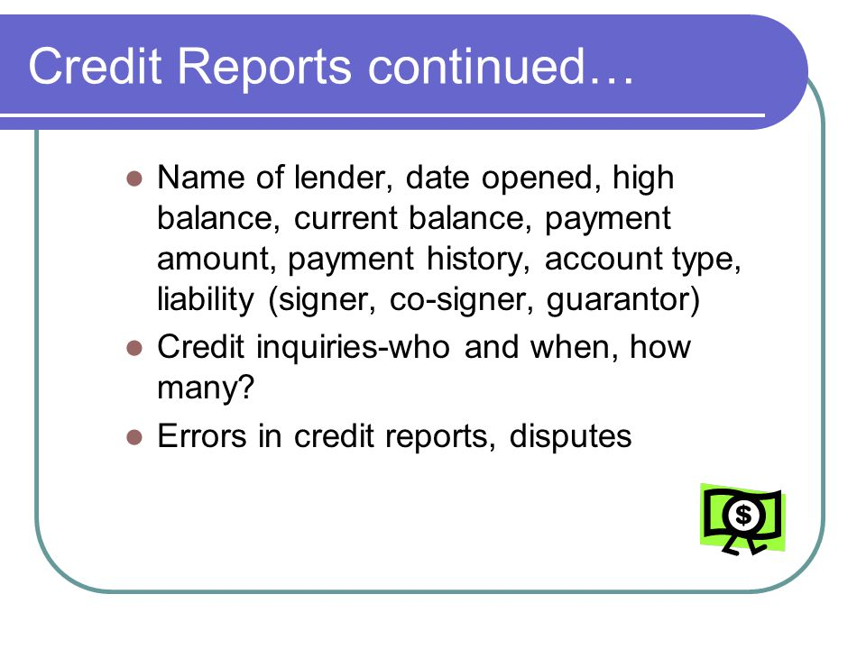 Credit Reports continued… Name of lender, date opened, high balance, current balance, payment amount, payment history, account type, liability (signer