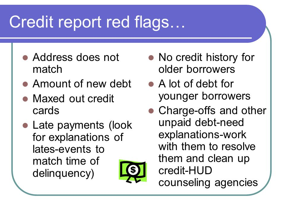 Credit report red flags… Address does not match Amount of new debt Maxed out credit cards Late payments (look for explanations of lates-events to matc