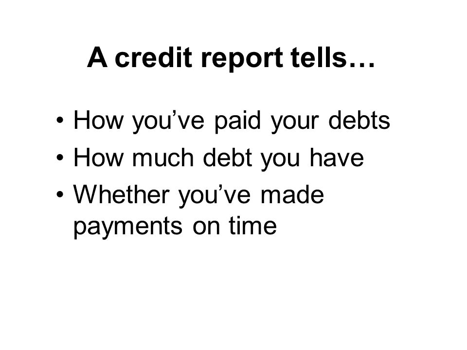 A credit report tells… How youve paid your debts How much debt you have Whether youve made payments on time