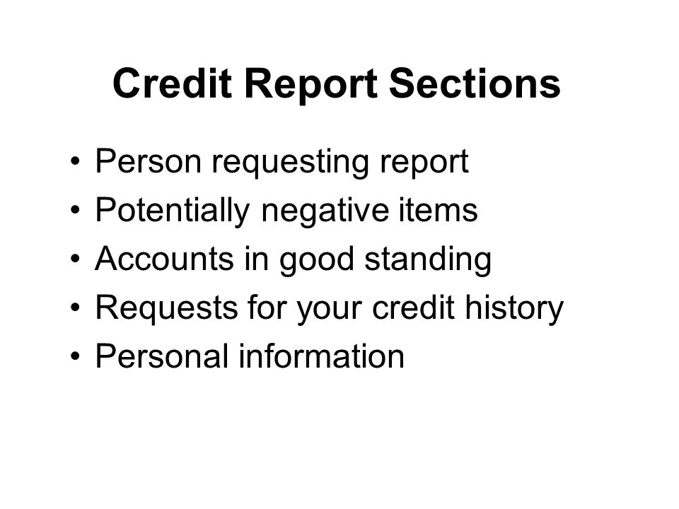 Credit Report Sections Person requesting report Potentially negative items Accounts in good standing Requests for your credit history Personal information