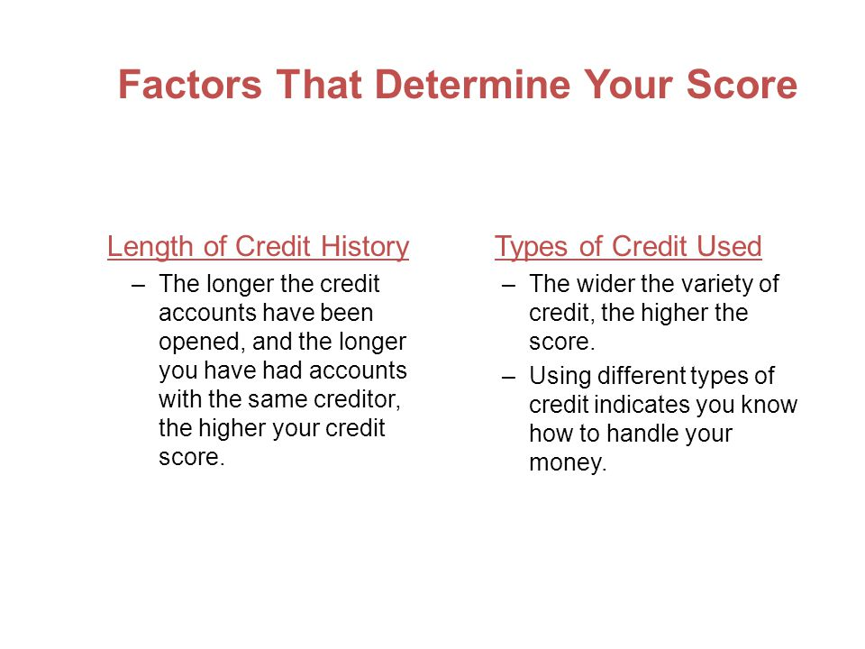 Factors That Determine Your Score Length of Credit History –The longer the credit accounts have been opened, and the longer you have had accounts with the same creditor, the higher your credit score.