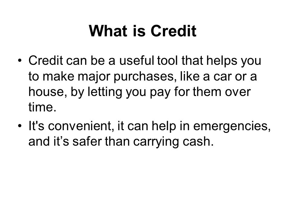 What is Credit Credit can be a useful tool that helps you to make major purchases, like a car or a house, by letting you pay for them over time.