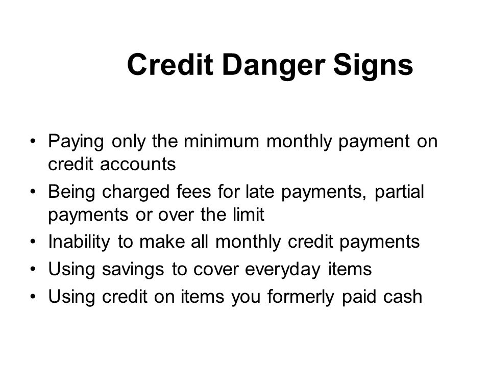 Credit Danger Signs Paying only the minimum monthly payment on credit accounts Being charged fees for late payments, partial payments or over the limit Inability to make all monthly credit payments Using savings to cover everyday items Using credit on items you formerly paid cash