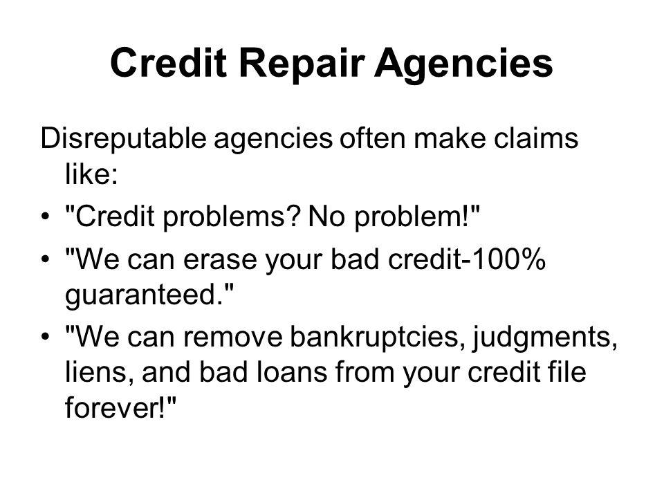 Credit Repair Agencies Disreputable agencies often make claims like: Credit problems.
