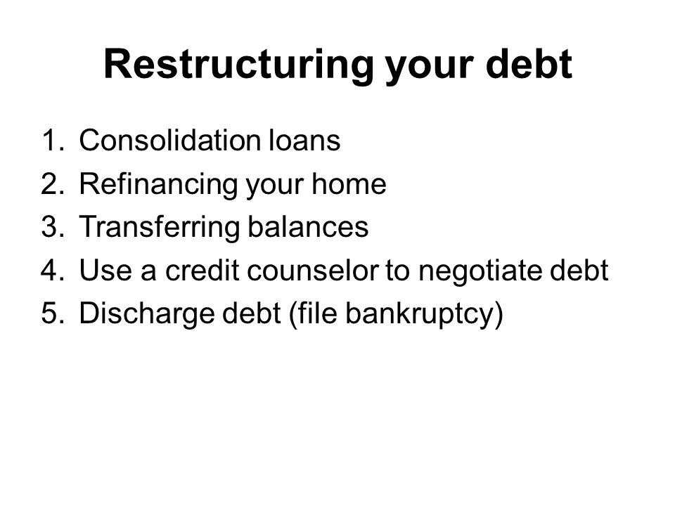 Restructuring your debt 1.Consolidation loans 2.Refinancing your home 3.Transferring balances 4.Use a credit counselor to negotiate debt 5.Discharge debt (file bankruptcy)