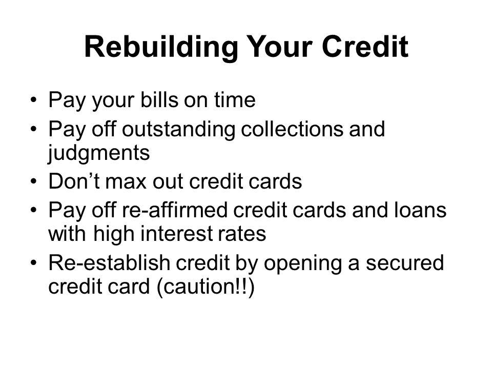Rebuilding Your Credit Pay your bills on time Pay off outstanding collections and judgments Dont max out credit cards Pay off re-affirmed credit cards and loans with high interest rates Re-establish credit by opening a secured credit card (caution!!)