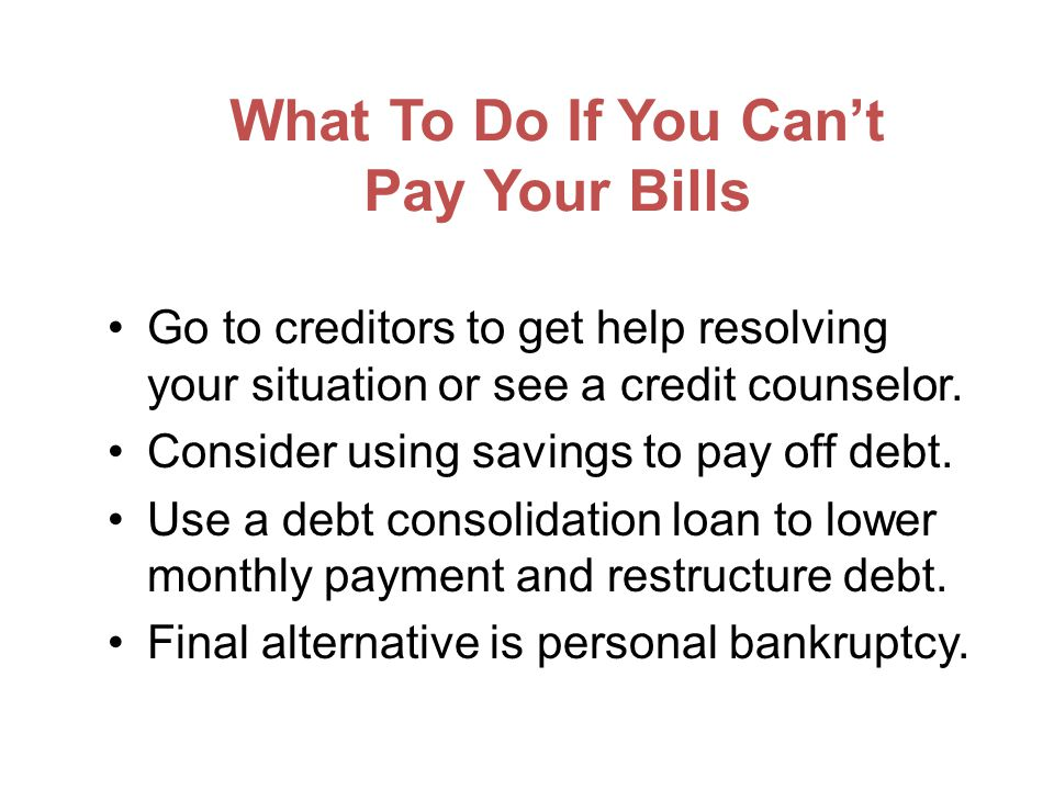 What To Do If You Cant Pay Your Bills Go to creditors to get help resolving your situation or see a credit counselor.