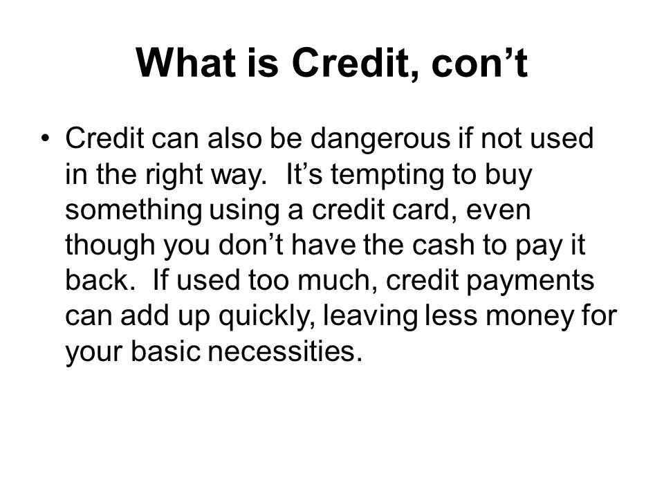 What is Credit, cont Credit can also be dangerous if not used in the right way.