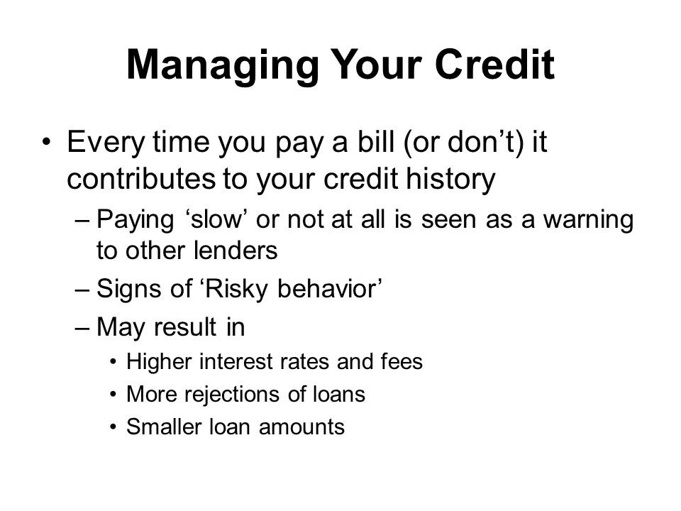 Managing Your Credit Every time you pay a bill (or dont) it contributes to your credit history –Paying slow or not at all is seen as a warning to other lenders –Signs of Risky behavior –May result in Higher interest rates and fees More rejections of loans Smaller loan amounts