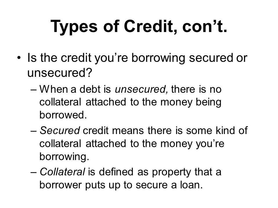Types of Credit, cont. Is the credit youre borrowing secured or unsecured.
