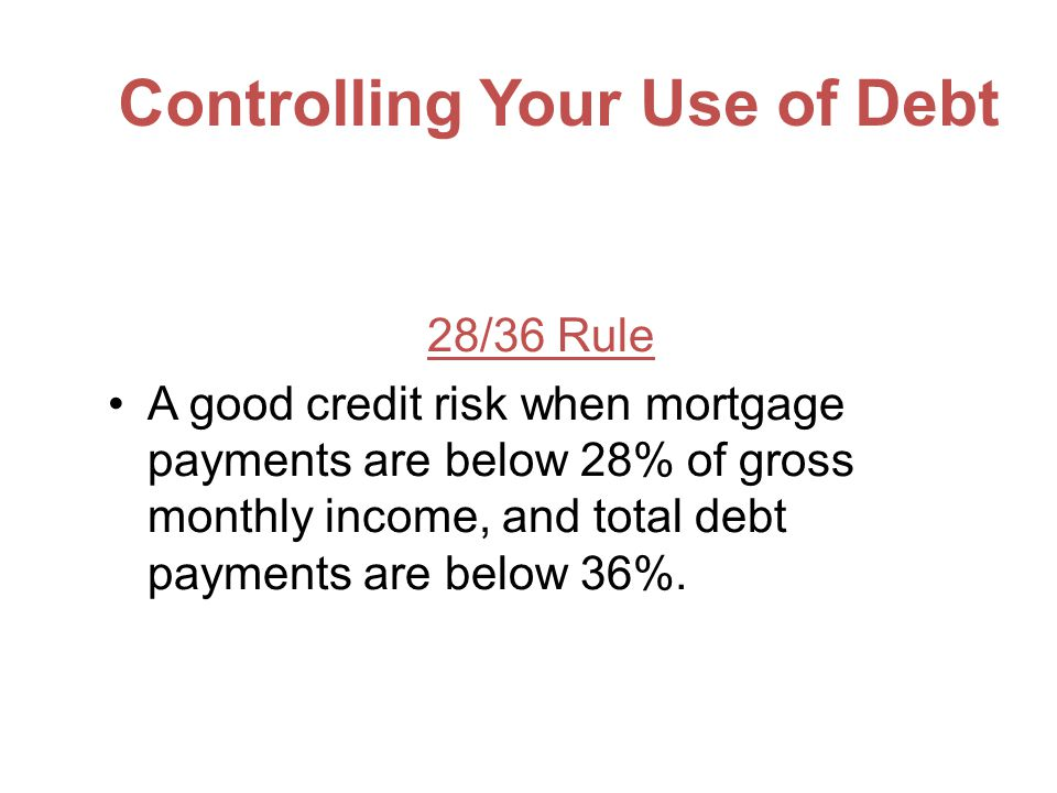 Controlling Your Use of Debt 28/36 Rule A good credit risk when mortgage payments are below 28% of gross monthly income, and total debt payments are below 36%.