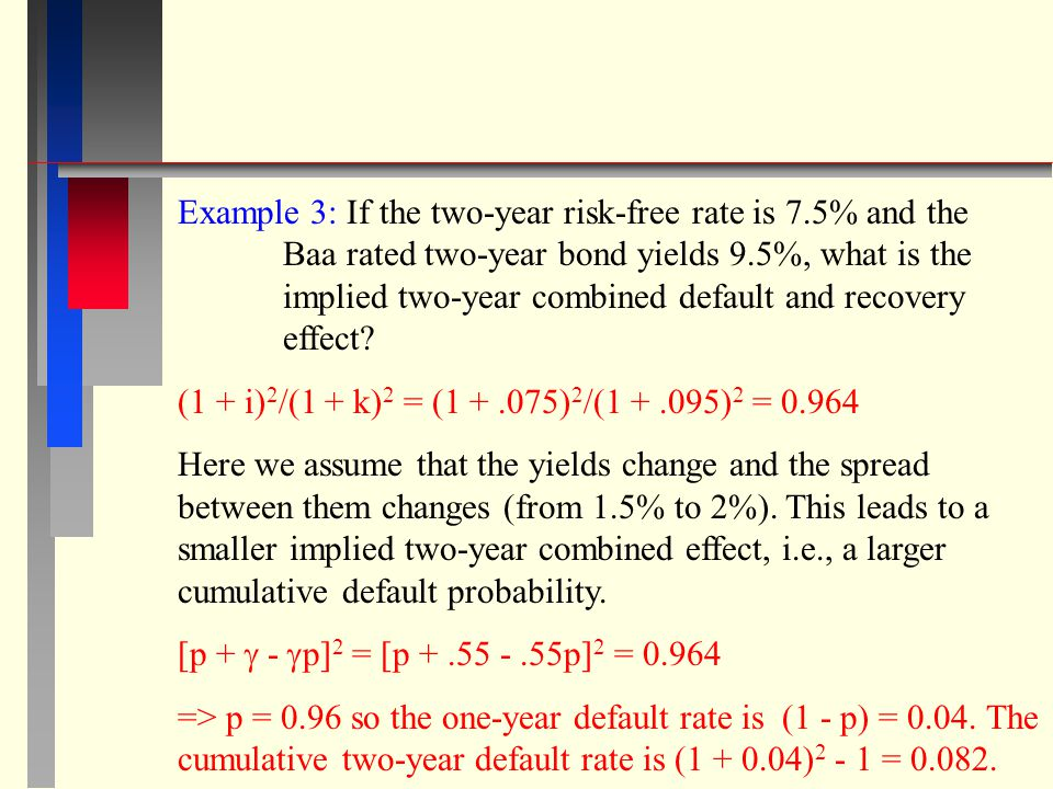 Example 3: If the two-year risk-free rate is 7.5% and the Baa rated two-year bond yields 9.5%, what is the implied two-year combined default and recovery effect.