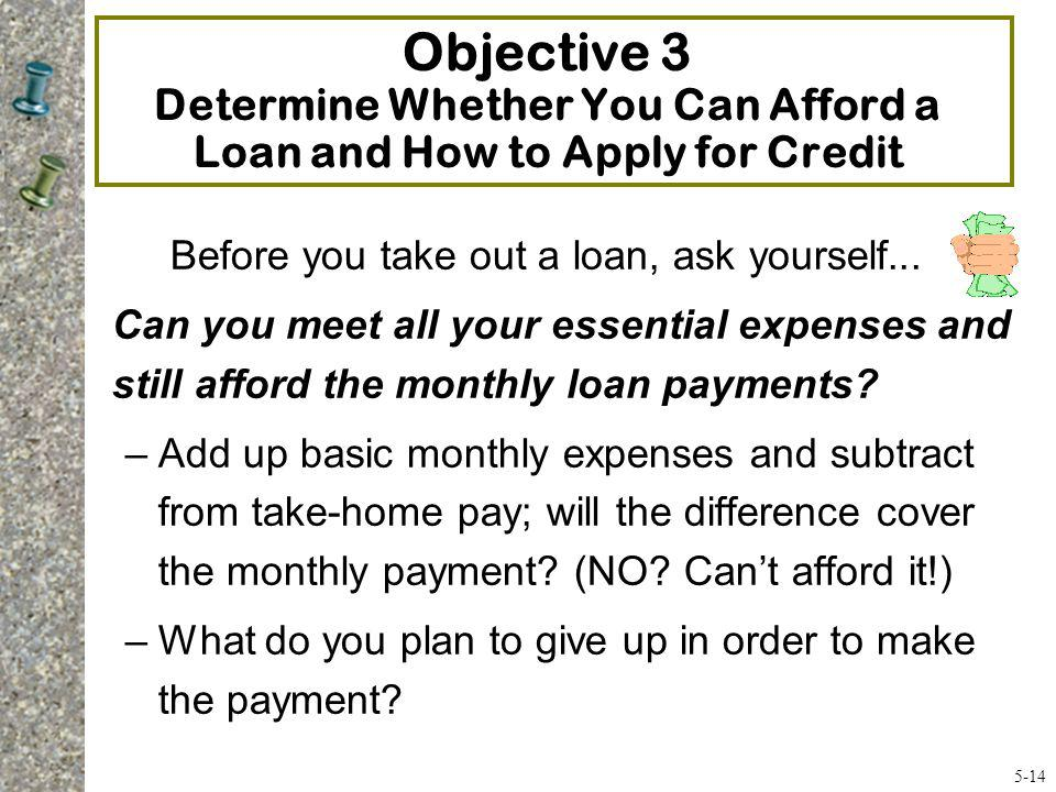 Objective 3 Determine Whether You Can Afford a Loan and How to Apply for Credit Before you take out a loan, ask yourself... Can you meet all your esse