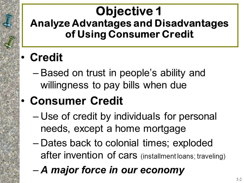 Objective 1 Analyze Advantages and Disadvantages of Using Consumer Credit Credit –Based on trust in peoples ability and willingness to pay bills when