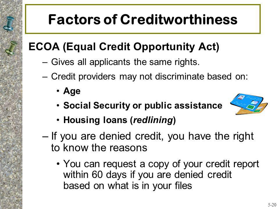 Factors of Creditworthiness ECOA (Equal Credit Opportunity Act) –Gives all applicants the same rights. –Credit providers may not discriminate based on