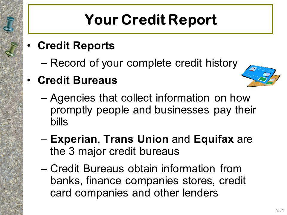 Your Credit Report Credit Reports –Record of your complete credit history Credit Bureaus –Agencies that collect information on how promptly people and