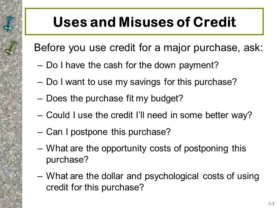 Uses and Misuses of Credit Before you use credit for a major purchase, ask: –Do I have the cash for the down payment? –Do I want to use my savings for
