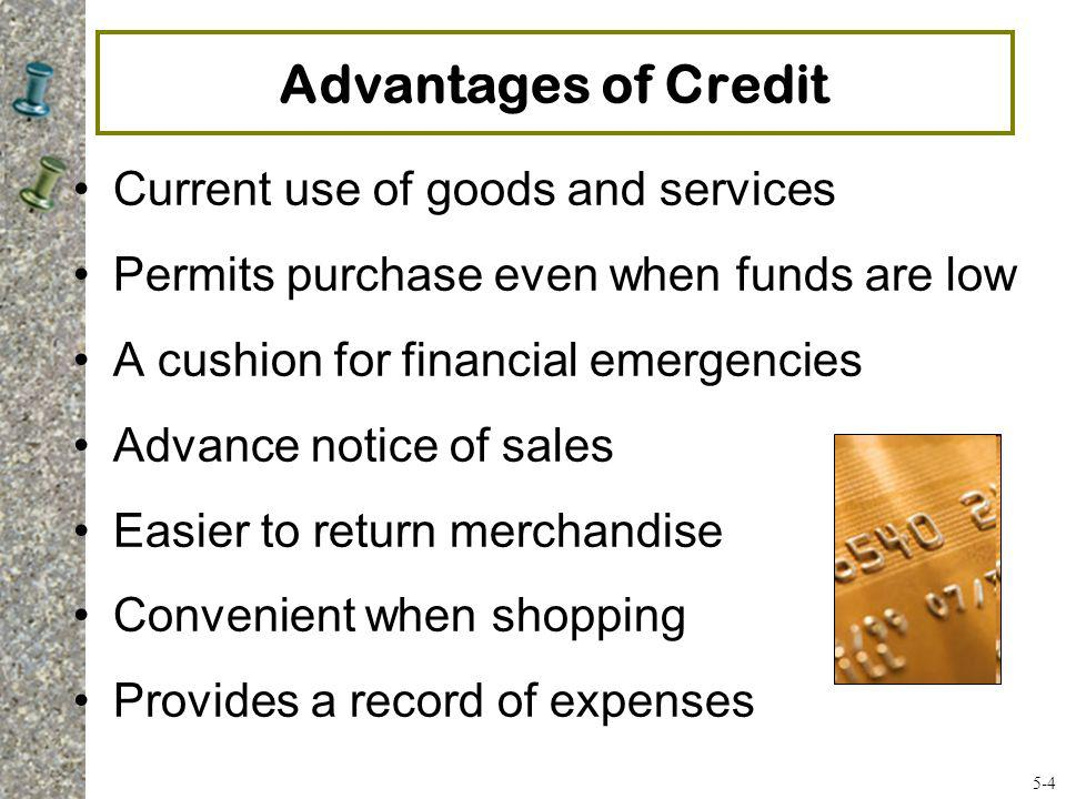 More Advantages of Credit One monthly payment Safer than carrying cash Needed for hotel reservations, car rentals, and shopping online Take advantage of float time/grace period Rebates, airline miles, cash-back rewards, or other perks Credit indicates financial stability 5-5