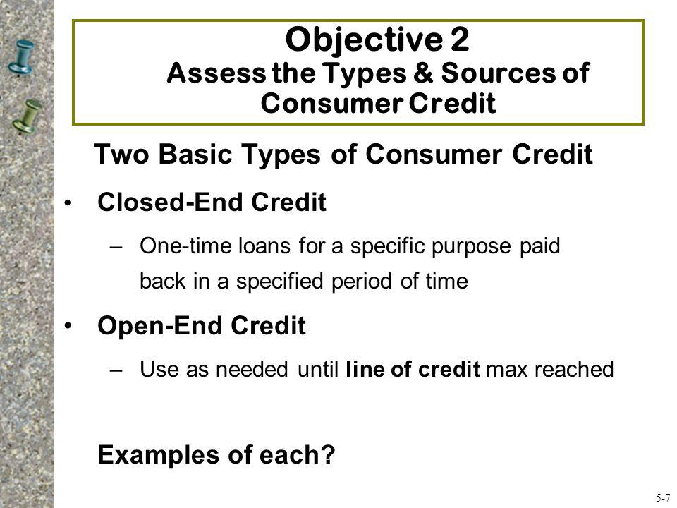 Closed-End Credit One-time loans for a specific purpose that you pay back in a specified period of time, and in payments of equal amounts Mortgage, automobile, and installment loans for furniture, appliances and electronics 3 most common types of closed-end credit 1.Installment sales credit- loan for high-priced items 2.Installment cash credit- loan of cash for personal use 3.Single-lump credit- loan repaid on a specific day 5-8