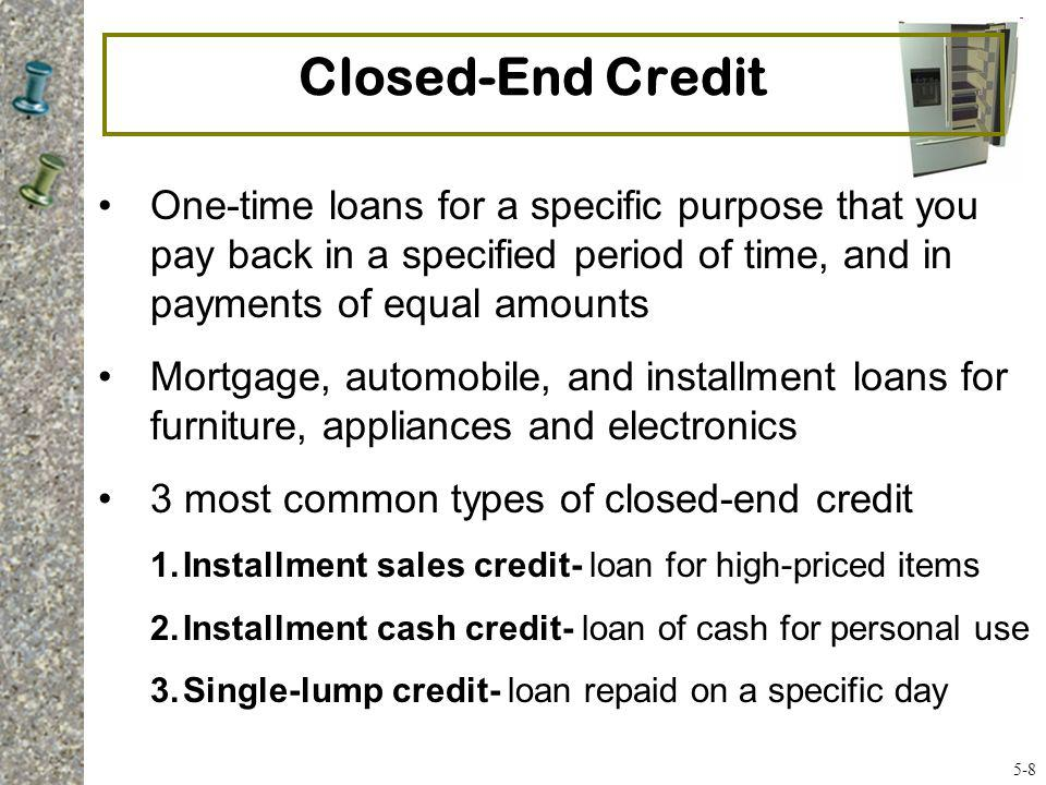 Open-End Credit Use as needed until line of credit max reached –Credit cards –Department store cards –Home equity loans You pay interest and finance charges if you do not pay the bill in full when due Revolving Check Credit (Bank Line of Credit)- pre-arranged loan for a specified amount; can be accessed with special checks 5-9