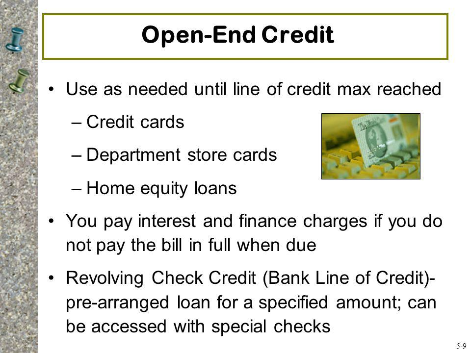 Sources of Consumer Credit Loans –Borrowing money with an agreement to repay, along with interest, within a certain amount of time (e.g., 3 years) Inexpensive loans –Parents or family members Medium-priced loans –Commercial banks, savings and loan associations, and credit unions Expensive loans –Finance and check cashing companies –Retailers (e.g., department store credit cards) –Bank credit cards and cash advances 5-10