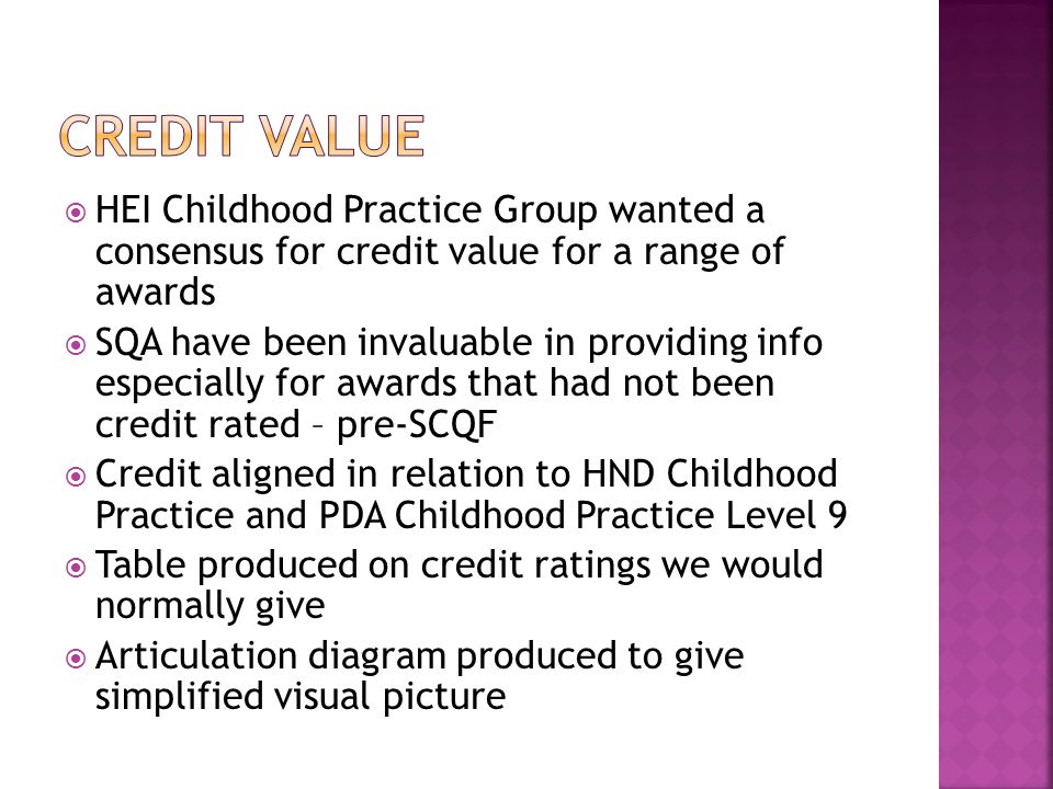 HEI Childhood Practice Group wanted a consensus for credit value for a range of awards SQA have been invaluable in providing info especially for awards that had not been credit rated – pre-SCQF Credit aligned in relation to HND Childhood Practice and PDA Childhood Practice Level 9 Table produced on credit ratings we would normally give Articulation diagram produced to give simplified visual picture