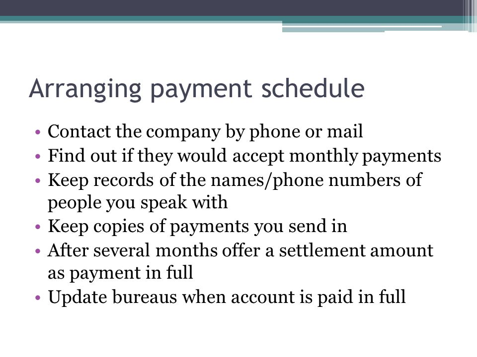 Arranging payment schedule Contact the company by phone or mail Find out if they would accept monthly payments Keep records of the names/phone numbers of people you speak with Keep copies of payments you send in After several months offer a settlement amount as payment in full Update bureaus when account is paid in full