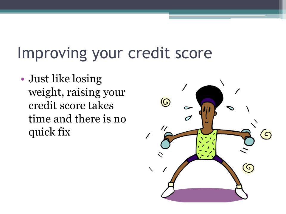 Improving your credit score Just like losing weight, raising your credit score takes time and there is no quick fix