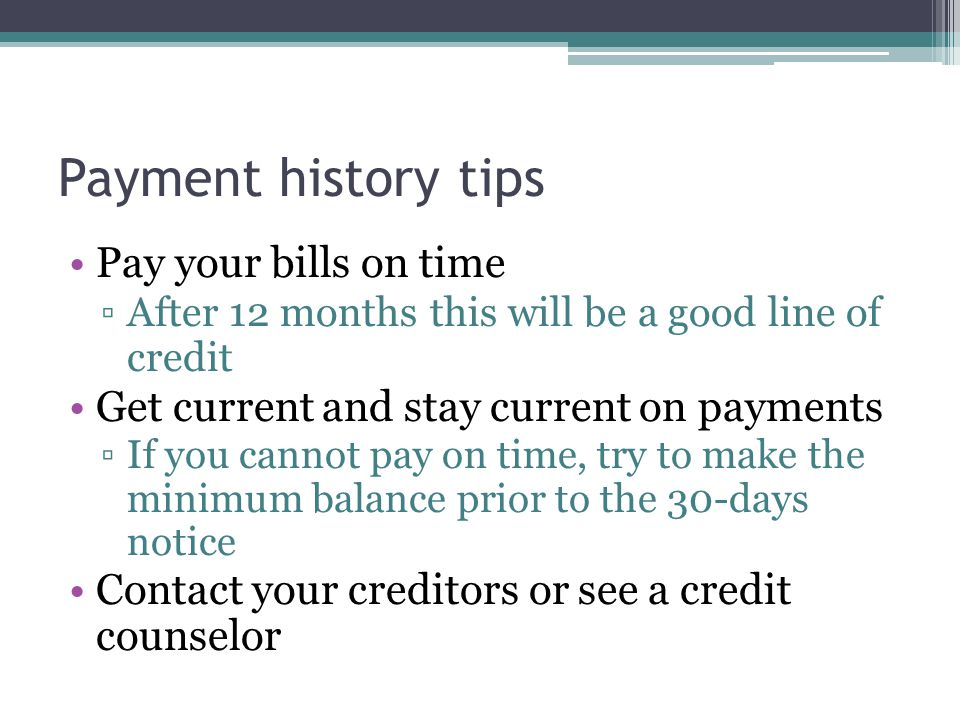 Payment history tips Pay your bills on time After 12 months this will be a good line of credit Get current and stay current on payments If you cannot pay on time, try to make the minimum balance prior to the 30-days notice Contact your creditors or see a credit counselor