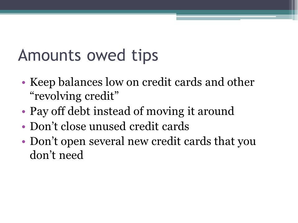 Amounts owed tips Keep balances low on credit cards and other revolving credit Pay off debt instead of moving it around Dont close unused credit cards Dont open several new credit cards that you dont need