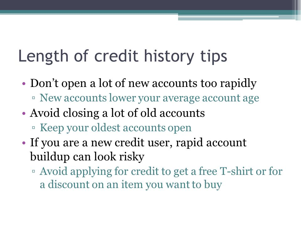 Length of credit history tips Dont open a lot of new accounts too rapidly New accounts lower your average account age Avoid closing a lot of old accounts Keep your oldest accounts open If you are a new credit user, rapid account buildup can look risky Avoid applying for credit to get a free T-shirt or for a discount on an item you want to buy