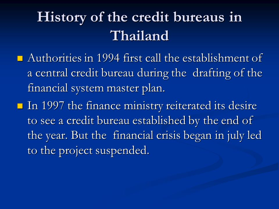 History of the credit bureaus in Thailand Authorities in 1994 first call the establishment of a central credit bureau during the drafting of the finan