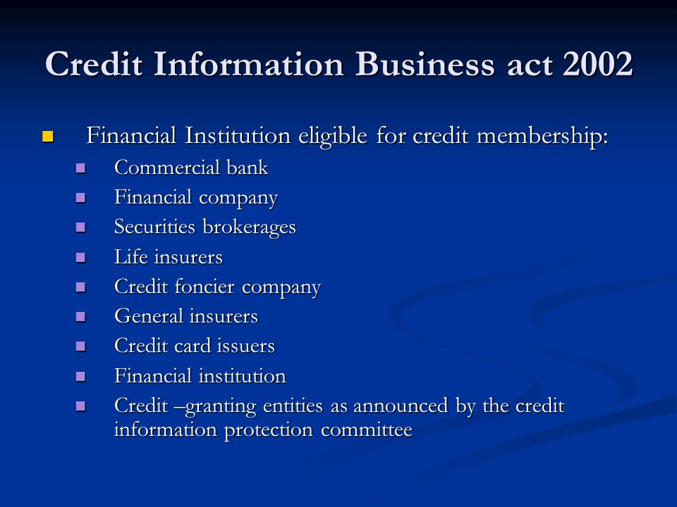 Credit Information Business act 2002 Financial Institution eligible for credit membership: Financial Institution eligible for credit membership: Commercial bank Commercial bank Financial company Financial company Securities brokerages Securities brokerages Life insurers Life insurers Credit foncier company Credit foncier company General insurers General insurers Credit card issuers Credit card issuers Financial institution Financial institution Credit –granting entities as announced by the credit information protection committee Credit –granting entities as announced by the credit information protection committee