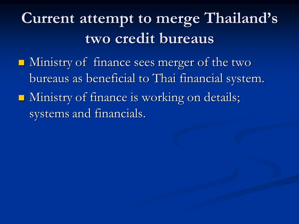 Current attempt to merge Thailands two credit bureaus Ministry of finance sees merger of the two bureaus as beneficial to Thai financial system. Minis
