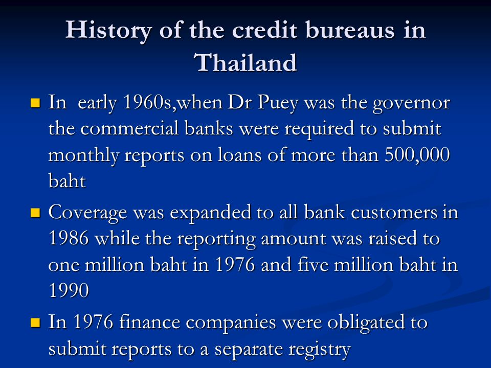 History of the credit bureaus in Thailand In early 1960s,when Dr Puey was the governor the commercial banks were required to submit monthly reports on loans of more than 500,000 baht In early 1960s,when Dr Puey was the governor the commercial banks were required to submit monthly reports on loans of more than 500,000 baht Coverage was expanded to all bank customers in 1986 while the reporting amount was raised to one million baht in 1976 and five million baht in 1990 Coverage was expanded to all bank customers in 1986 while the reporting amount was raised to one million baht in 1976 and five million baht in 1990 In 1976 finance companies were obligated to submit reports to a separate registry In 1976 finance companies were obligated to submit reports to a separate registry