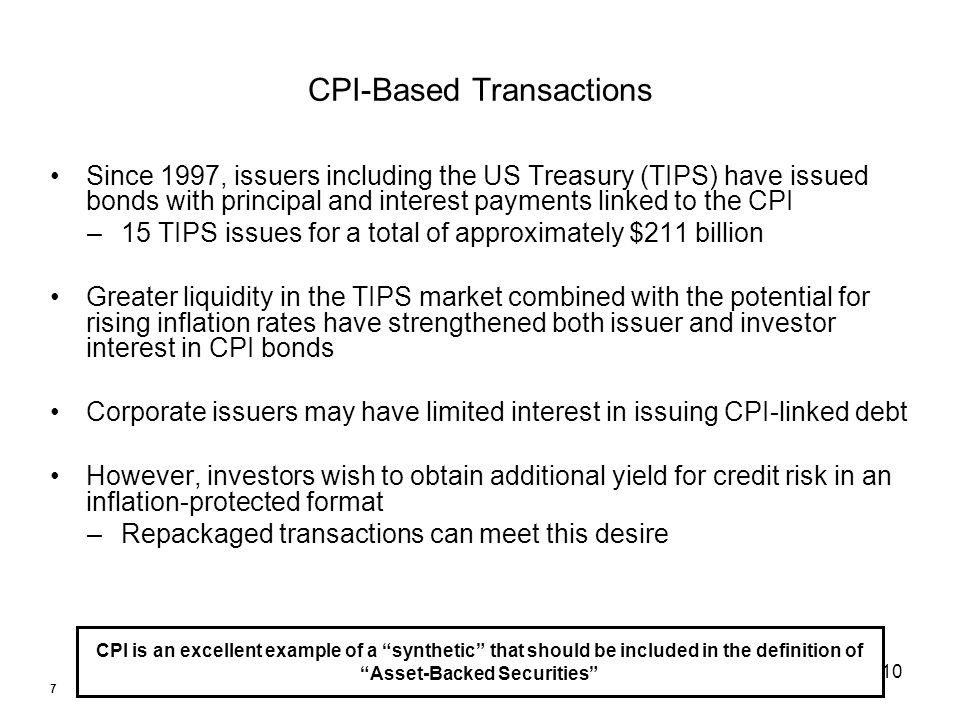 10 CPI-Based Transactions Since 1997, issuers including the US Treasury (TIPS) have issued bonds with principal and interest payments linked to the CPI –15 TIPS issues for a total of approximately $211 billion Greater liquidity in the TIPS market combined with the potential for rising inflation rates have strengthened both issuer and investor interest in CPI bonds Corporate issuers may have limited interest in issuing CPI-linked debt However, investors wish to obtain additional yield for credit risk in an inflation-protected format –Repackaged transactions can meet this desire CPI is an excellent example of a synthetic that should be included in the definition of Asset-Backed Securities 7