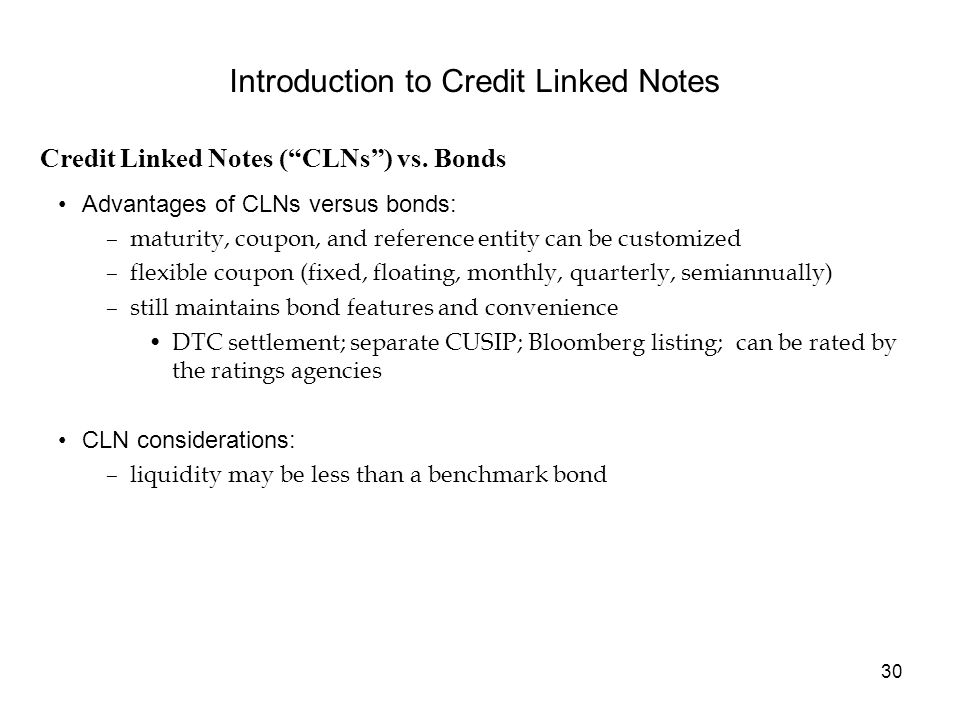 30 Advantages of CLNs versus bonds: –maturity, coupon, and reference entity can be customized –flexible coupon (fixed, floating, monthly, quarterly, semiannually) –still maintains bond features and convenience DTC settlement; separate CUSIP; Bloomberg listing; can be rated by the ratings agencies CLN considerations: –liquidity may be less than a benchmark bond Credit Linked Notes (CLNs) vs.