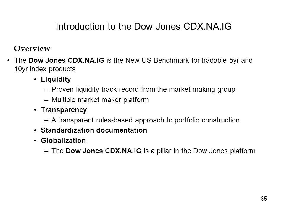 35 Overview Introduction to the Dow Jones CDX.NA.IG The Dow Jones CDX.NA.IG is the New US Benchmark for tradable 5yr and 10yr index products Liquidity –Proven liquidity track record from the market making group –Multiple market maker platform Transparency –A transparent rules-based approach to portfolio construction Standardization documentation Globalization –The Dow Jones CDX.NA.IG is a pillar in the Dow Jones platform