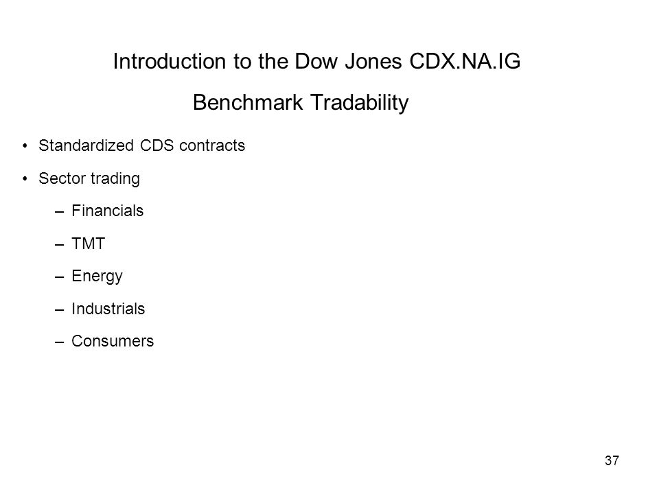 37 Introduction to the Dow Jones CDX.NA.IG Benchmark Tradability Standardized CDS contracts Sector trading –Financials –TMT –Energy –Industrials –Consumers