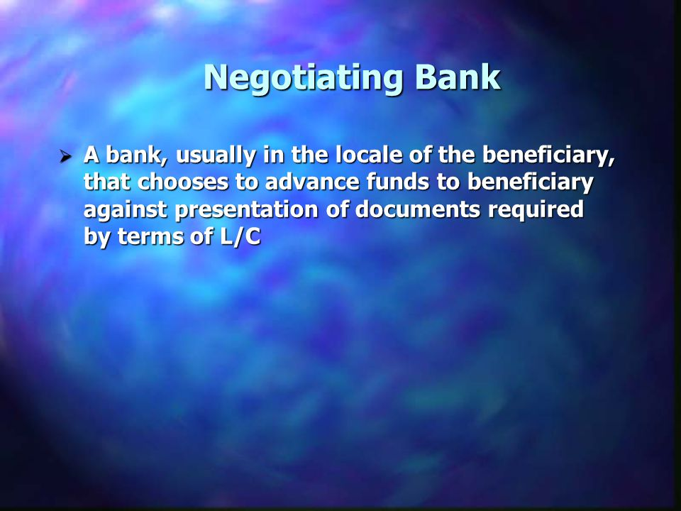 Negotiating Bank A bank, usually in the locale of the beneficiary, that chooses to advance funds to beneficiary against presentation of documents required by terms of L/C A bank, usually in the locale of the beneficiary, that chooses to advance funds to beneficiary against presentation of documents required by terms of L/C
